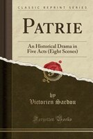 Patrie: An Historical Drama in Five Acts (Eight Scenes) (Classic Reprint)
