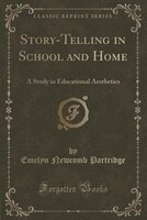 Story-Telling in School and Home: A Study in Educational Aesthetics (Classic Reprint)