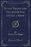 Bunny Brown and His Sister Sue Giving a Show (Classic Reprint)