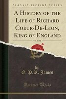 A History of the Life of Richard Coeur-De-Lion, King of England, Vol. 1 of 2 (Classic Reprint)