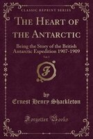 The Heart of the Antarctic, Vol. 1: Being the Story of the British Antarctic Expedition 1907-1909 (Classic Reprint)
