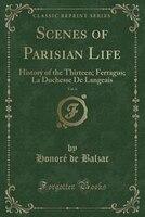 Scenes of Parisian Life, Vol. 6: History of the Thirteen; Ferragus; La Duchesse De Langeais (Classic Reprint)