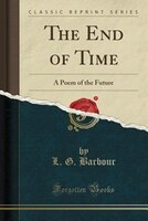The End of Time: A Poem of the Future (Classic Reprint)