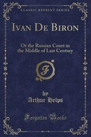 Ivan De Biron: Or the Russian Court in the Middle of Last Century (Classic Reprint)