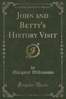 John and Betty's History Visit (Classic Reprint)