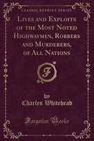 Lives and Exploits of the Most Noted Highwaymen, Robbers and Murderers, of All Nations (Classic Reprint)