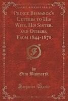Prince Bismarck's Letters to His Wife, His Sister, and Others, From 1844-1870 (Classic Reprint)