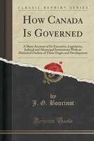 How Canada Is Governed: A Short Account of Its Executive, Legislative, Judicial and Municipal Institutions With an Historic
