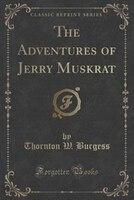 The Adventures of Jerry Muskrat (Classic Reprint)