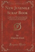 New Juvenile Scrap Book: A Collection of Most Interesting Tales and Narratives, for the Entertainment and Instruction of You
