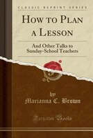 How to Plan a Lesson: And Other Talks to Sunday-School Teachers (Classic Reprint)