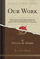 Our Work: Four Lectures on the Principles and Practice of Sunday School Teaching; Delivered Before the Member