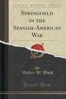 Springfield in the Spanish-American War (Classic Reprint)