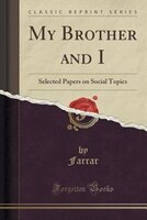 My Brother and I: Selected Papers on Social Topics (Classic Reprint)