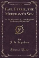 Paul Perril, the Merchant's Son: Or the Adventures of a New-England Boy Launched Upon Life (Classic Reprint)