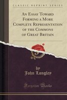 An Essay Toward Forming a More Complete Representation of the Commons of Great Britain (Classic Reprint)