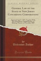 General Law of the State of New Jersey Concerning Corporations: Approved April 7, 1875, Together With Acts Amendatory, Supplementa