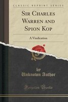 Sir Charles Warren and Spion Kop: A Vindication (Classic Reprint)