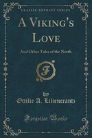 A Viking's Love: And Other Tales of the North (Classic Reprint)