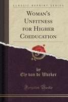 Woman's Unfitness for Higher Coeducation (Classic Reprint)
