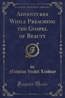 Adventures While Preaching the Gospel of Beauty (Classic Reprint)