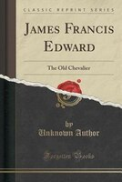 James Francis Edward: The Old Chevalier (Classic Reprint)