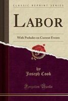 Labor: With Preludes on Current Events (Classic Reprint)