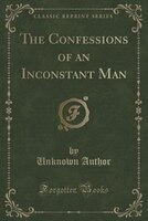 The Confessions of an Inconstant Man (Classic Reprint)