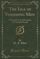 The Isle of Vanishing Men: A Narrative of Adventure in Cannibal-Land (Classic Reprint)