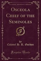 Osceola Chief of the Seminoles (Classic Reprint)
