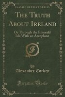 The Truth About Ireland: Or Through the Emerald Isle With an Aeroplane (Classic Reprint)