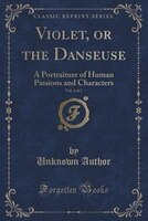Violet, or the Danseuse, Vol. 2 of 2: A Portraiture of Human Passions and Characters (Classic Reprint)