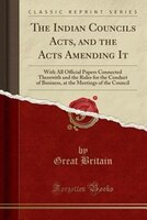 The Indian Councils Acts, and the Acts Amending It: With All Official Papers Connected Therewith and the Rules for the Conduct of