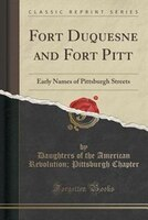 Fort Duquesne and Fort Pitt: Early Names of Pittsburgh Streets (Classic Reprint)