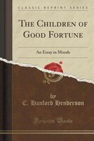 The Children of Good Fortune: An Essay in Morals (Classic Reprint)