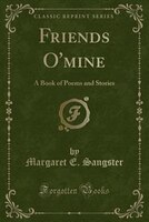 Friends O'mine: A Book of Poems and Stories (Classic Reprint)