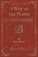 A Waif of the Plains: In the Carquinez Woods Snow Bound at Eagle's a Millionaire of Rough-and-Ready (Classic Reprint)