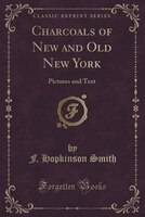 Charcoals of New and Old New York: Pictures and Text (Classic Reprint)