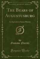 The Bears of Augustusburg: An Episode in Saxon History (Classic Reprint)