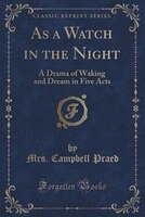 As a Watch in the Night: A Drama of Waking and Dream in Five Acts (Classic Reprint)