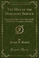 The Men of the Merchant Service: Being the Polity of the Mercantile Marine for 'Longshore Readers (Classic Reprint)