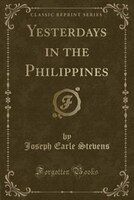 Yesterdays in the Philippines (Classic Reprint)