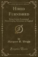 Hired Furnished: Being Certain Economical Housekeeping Adventures in England (Classic Reprint)