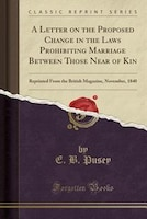 A Letter on the Proposed Change in the Laws Prohibiting Marriage Between Those Near of Kin: Reprinted From the British Magazine, N