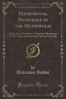 Matrimonial Brokerage in the Metropolis: Being True Narratives of Strange Adventures in New York, and Startling Facts in City Life