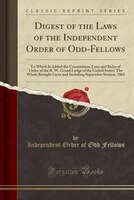 Digest of the Laws of the Independent Order of Odd-Fellows: To Which Is Added the Constitution, Laws and Rules of Order of the R.