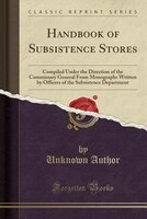 Handbook of Subsistence Stores: Compiled Under the Direction of the Commissary General From Monographs Written by Officers of the