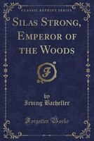 Silas Strong, Emperor of the Woods (Classic Reprint)