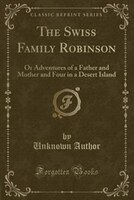 The Swiss Family Robinson: Or Adventures of a Father and Mother and Four in a Desert Island (Classic Reprint)