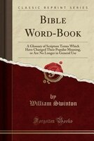 Bible Word-Book: A Glossary of Scripture Terms Which Have Changed Their Popular Meaning, or Are No Longer in General